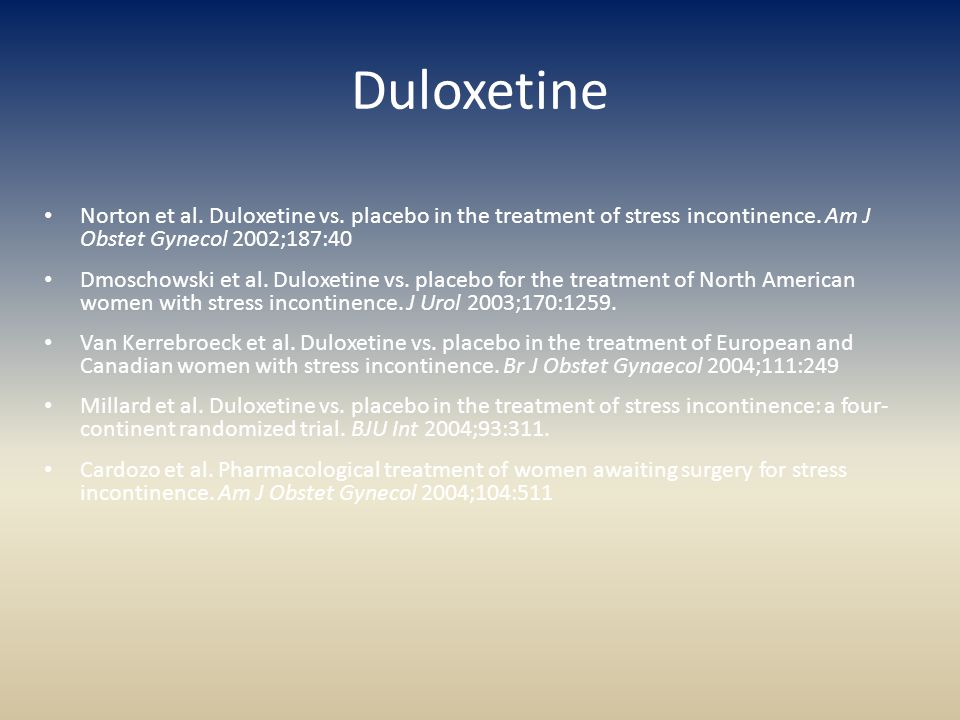 Duloxetine Norton et al. Duloxetine vs. placebo in the treatment of stress incontinence. Am J Obstet Gynecol 2002;187:40.