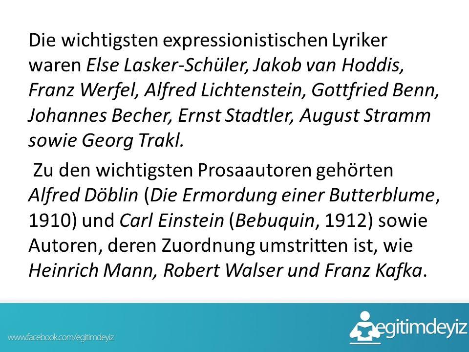 Die wichtigsten expressionistischen Lyriker waren Else Lasker-Schüler, Jakob van Hoddis, Franz Werfel, Alfred Lichtenstein, Gottfried Benn, Johannes Becher, Ernst Stadtler, August Stramm sowie Georg Trakl.