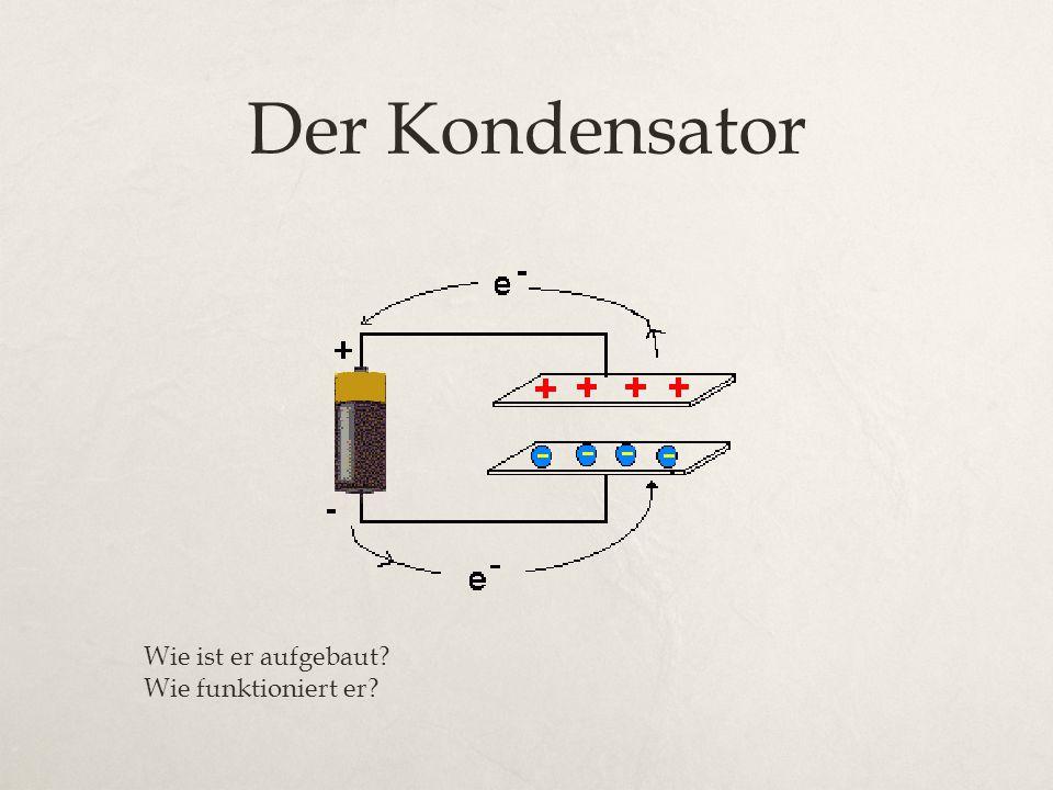 Der Kondensator Wie ist er aufgebaut Wie funktioniert er