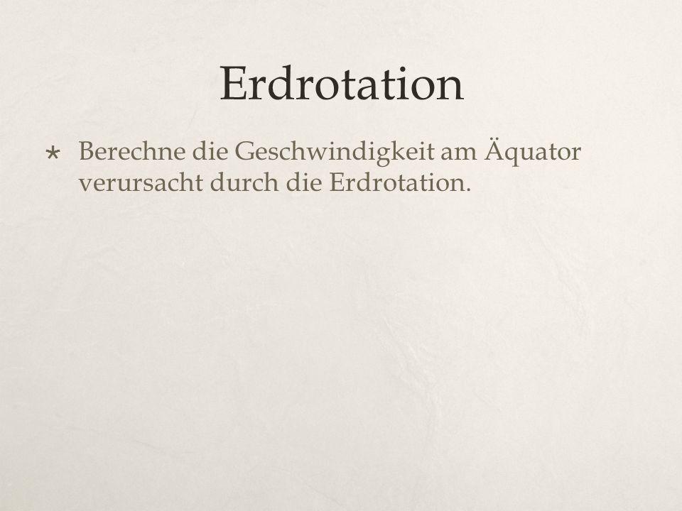 Erdrotation Berechne die Geschwindigkeit am Äquator verursacht durch die Erdrotation.