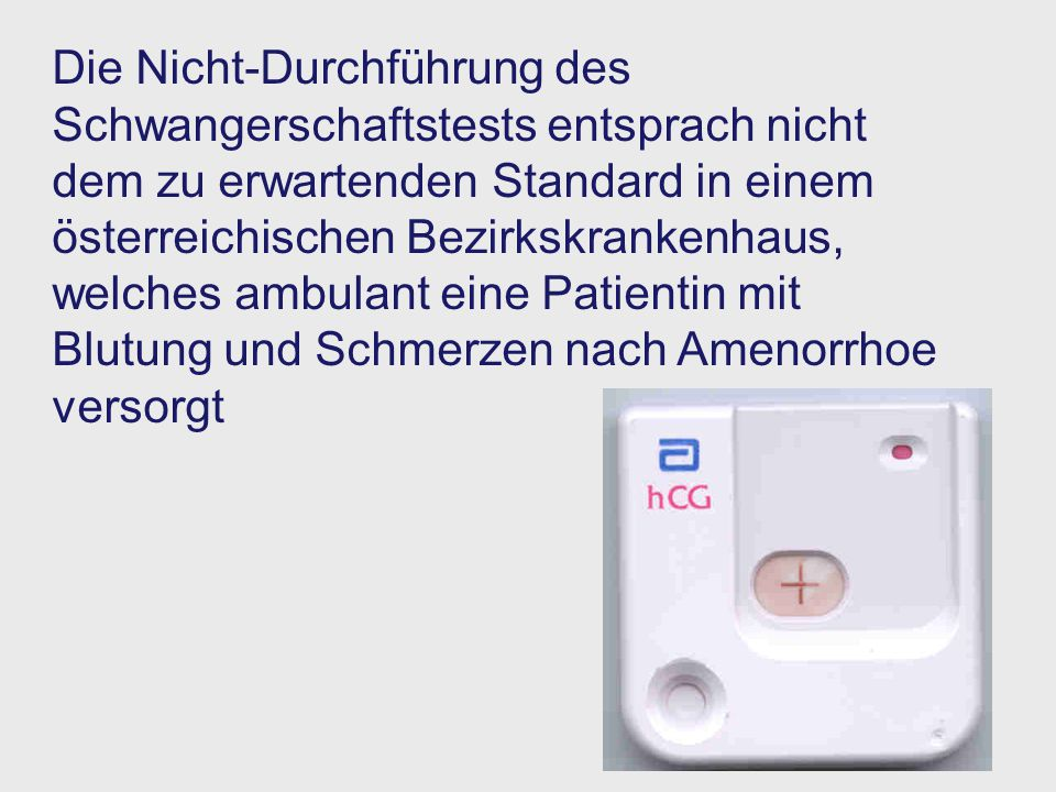 Die Nicht-Durchführung des Schwangerschaftstests entsprach nicht dem zu erwartenden Standard in einem österreichischen Bezirkskrankenhaus, welches ambulant eine Patientin mit Blutung und Schmerzen nach Amenorrhoe versorgt