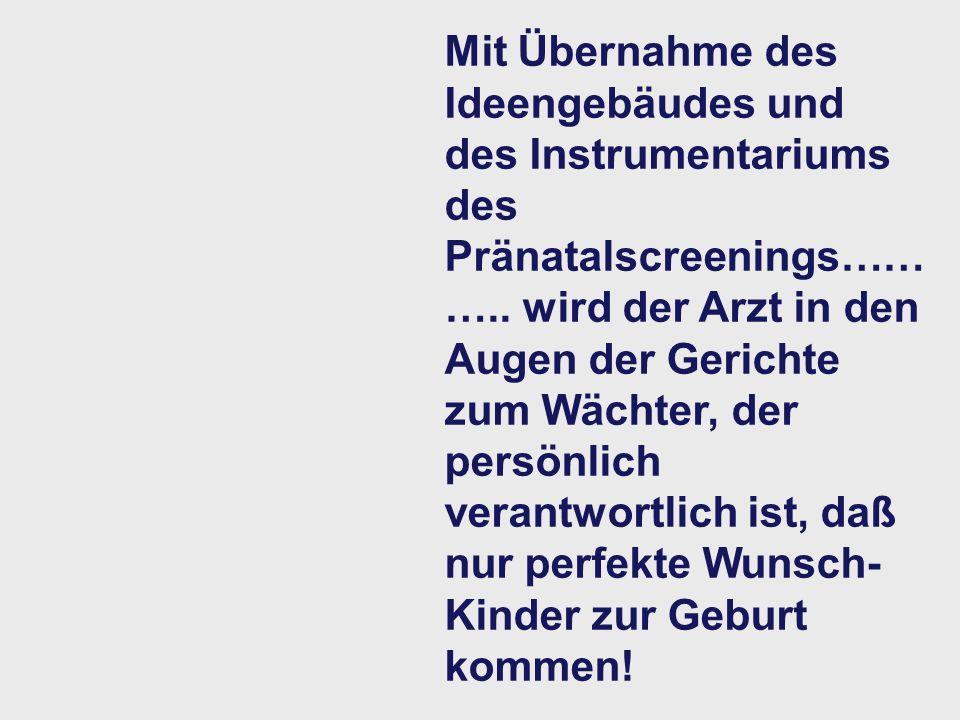 Mit Übernahme des Ideengebäudes und des Instrumentariums des Pränatalscreenings………..
