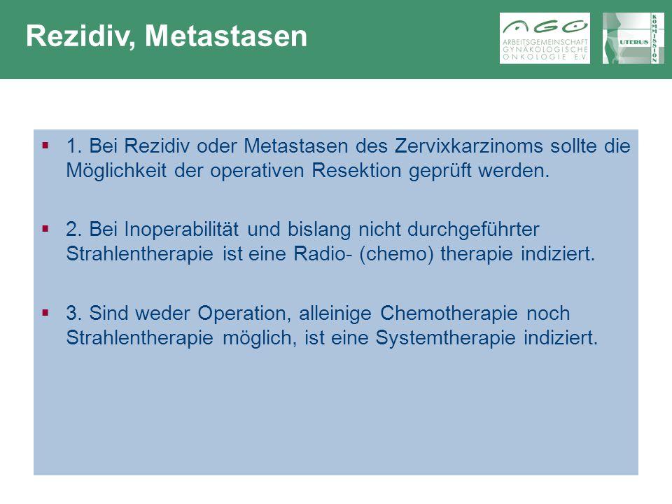 Rezidiv, Metastasen 1. Bei Rezidiv oder Metastasen des Zervixkarzinoms sollte die Möglichkeit der operativen Resektion geprüft werden.