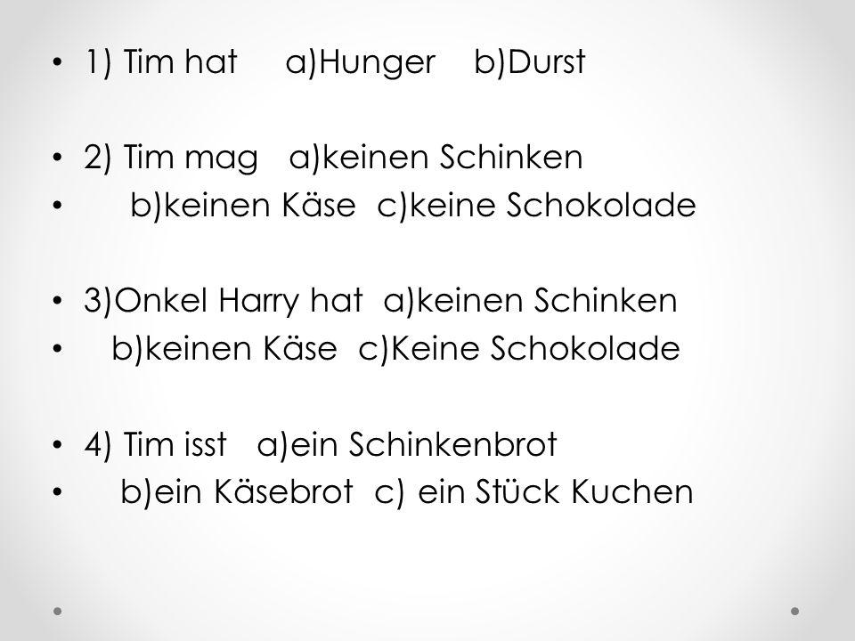 1) Tim hat a)Hunger b)Durst