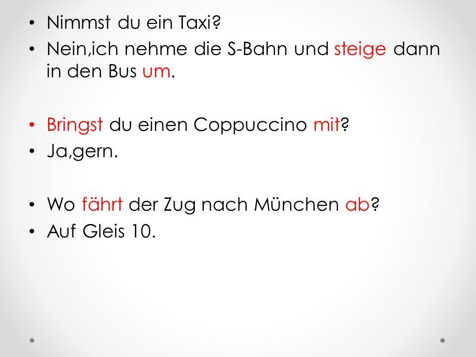 Nimmst du ein Taxi Nein,ich nehme die S-Bahn und steige dann in den Bus um. Bringst du einen Coppuccino mit