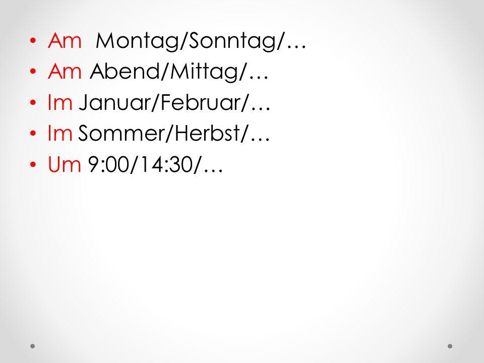 Am Montag/Sonntag/… Am Abend/Mittag/… Im Januar/Februar/… Im Sommer/Herbst/… Um 9:00/14:30/…