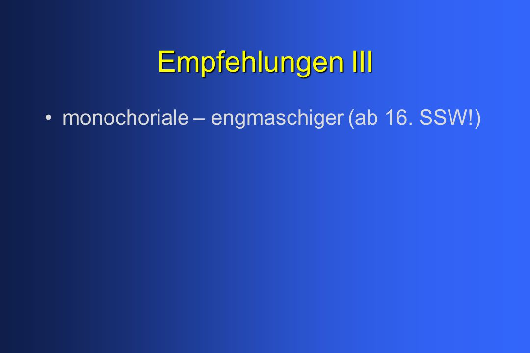 Empfehlungen III monochoriale – engmaschiger (ab 16. SSW!)