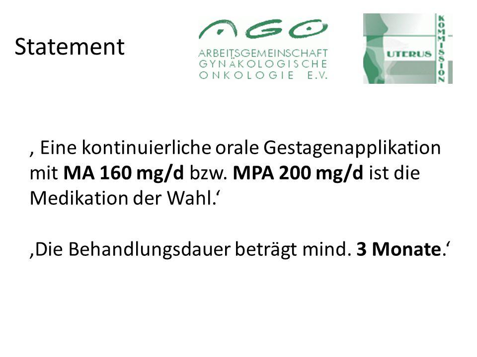 Statement , Eine kontinuierliche orale Gestagenapplikation mit MA 160 mg/d bzw. MPA 200 mg/d ist die Medikation der Wahl.'