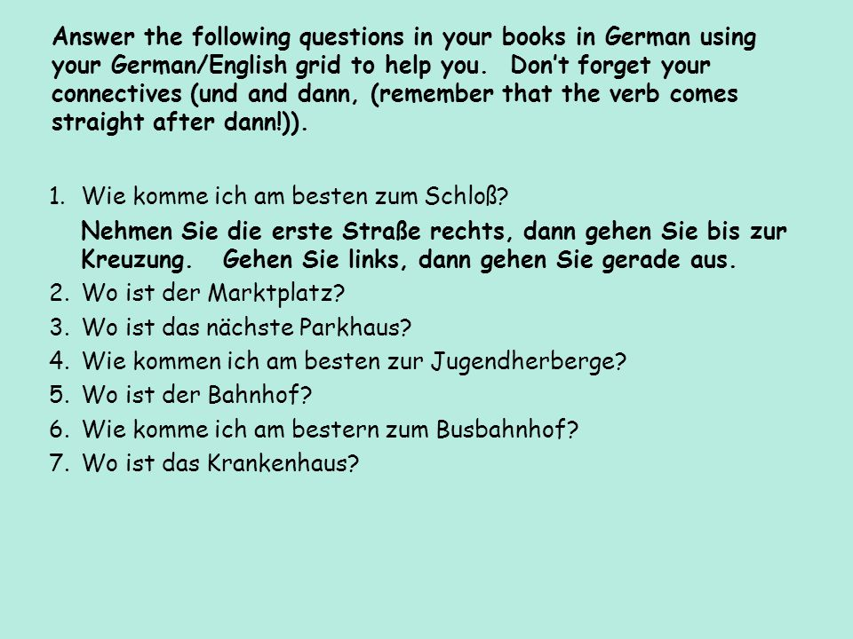 Answer the following questions in your books in German using your German/English grid to help you. Don't forget your connectives (und and dann, (remember that the verb comes straight after dann!)).