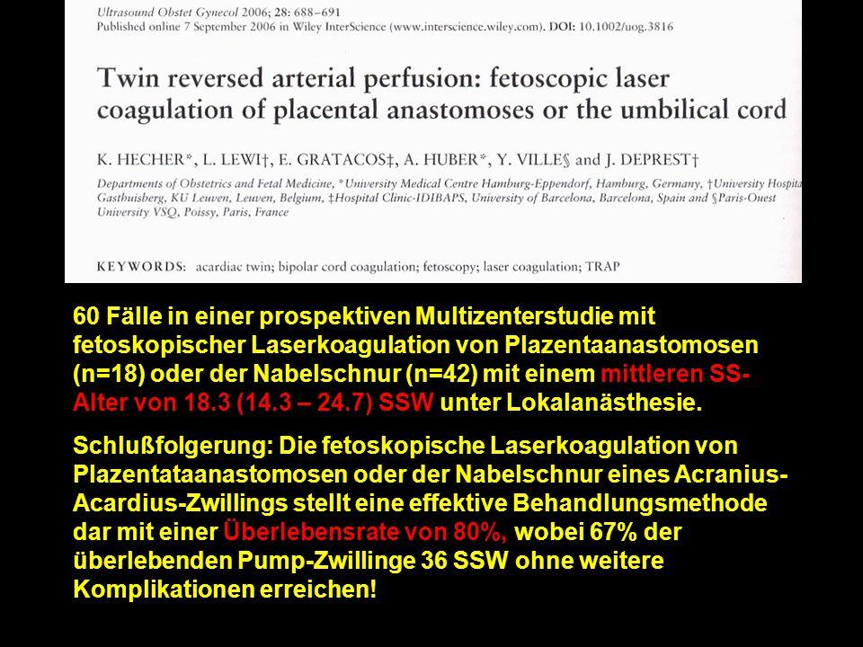 60 Fälle in einer prospektiven Multizenterstudie mit fetoskopischer Laserkoagulation von Plazentaanastomosen (n=18) oder der Nabelschnur (n=42) mit einem mittleren SS-Alter von 18.3 (14.3 – 24.7) SSW unter Lokalanästhesie.