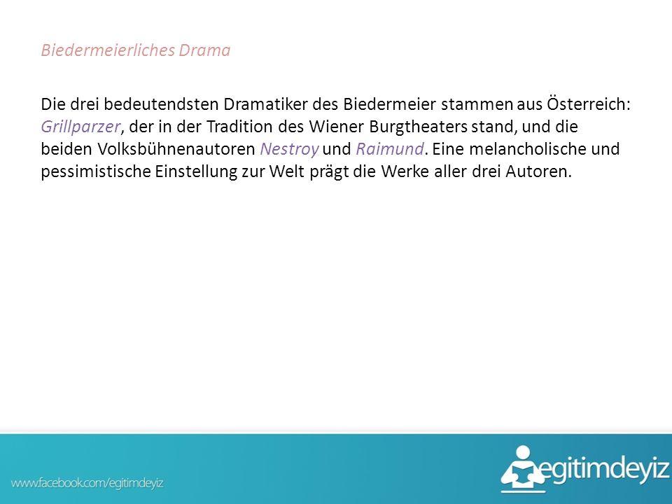 Biedermeierliches Drama Die drei bedeutendsten Dramatiker des Biedermeier stammen aus Österreich: Grillparzer, der in der Tradition des Wiener Burgtheaters stand, und die beiden Volksbühnenautoren Nestroy und Raimund.