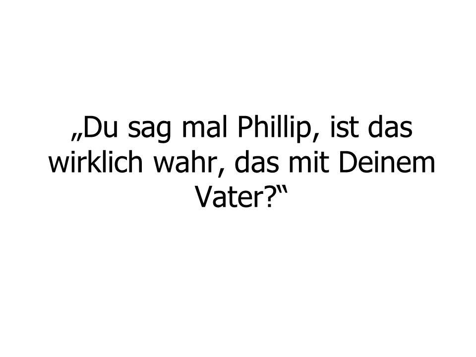 """""""Du sag mal Phillip, ist das wirklich wahr, das mit Deinem Vater"""