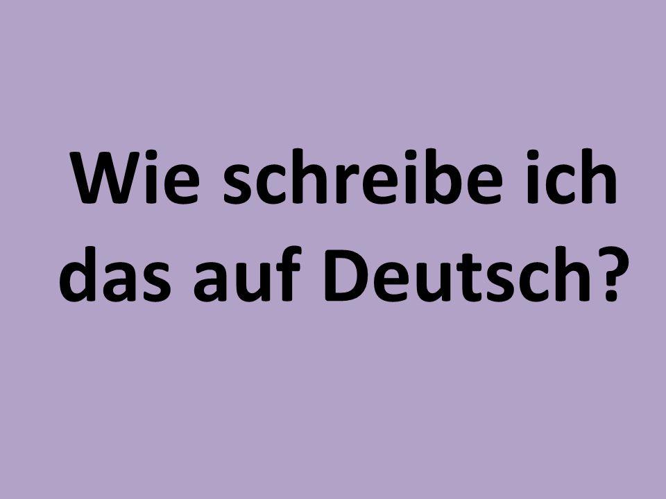 Wie schreibe ich das auf Deutsch