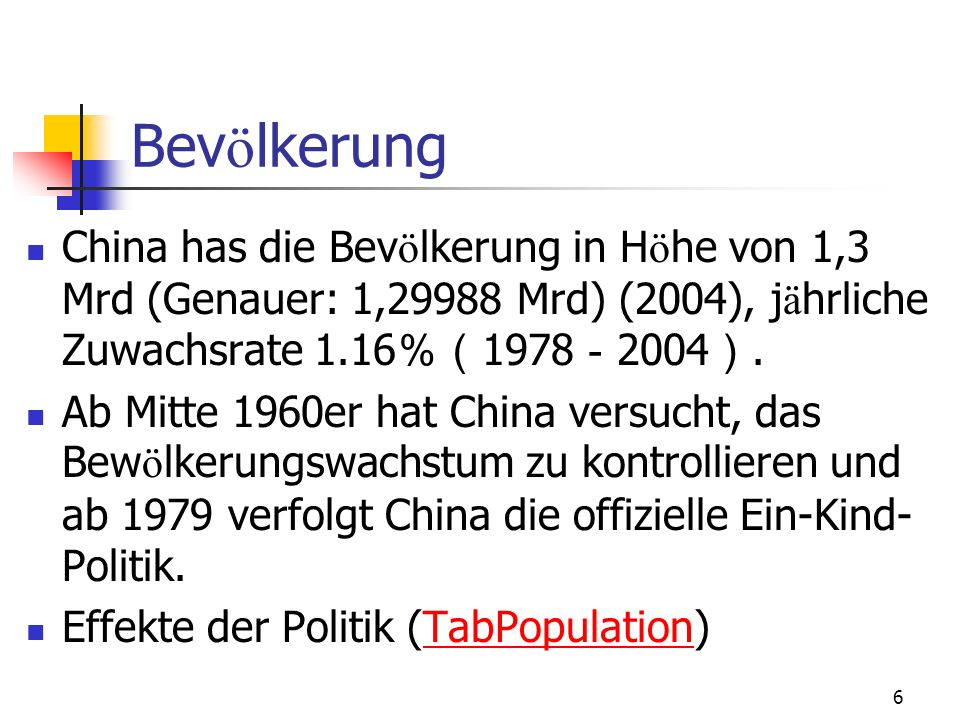Bevölkerung China has die Bevölkerung in Höhe von 1,3 Mrd (Genauer: 1,29988 Mrd) (2004), jährliche Zuwachsrate 1.16%(1978-2004).