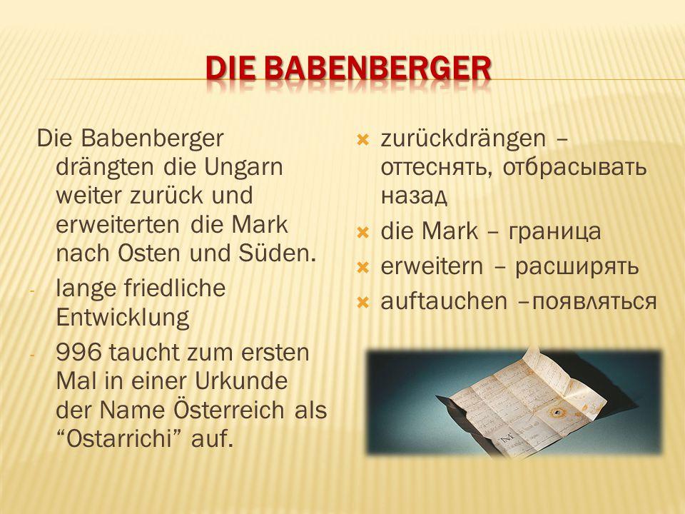 Die Babenberger Die Babenberger drängten die Ungarn weiter zurück und erweiterten die Mark nach Osten und Süden.