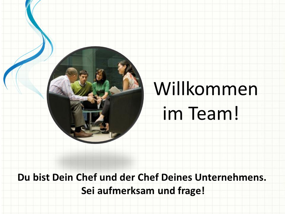 Willkommen im Team! Du bist Dein Chef und der Chef Deines Unternehmens. Sei aufmerksam und frage!