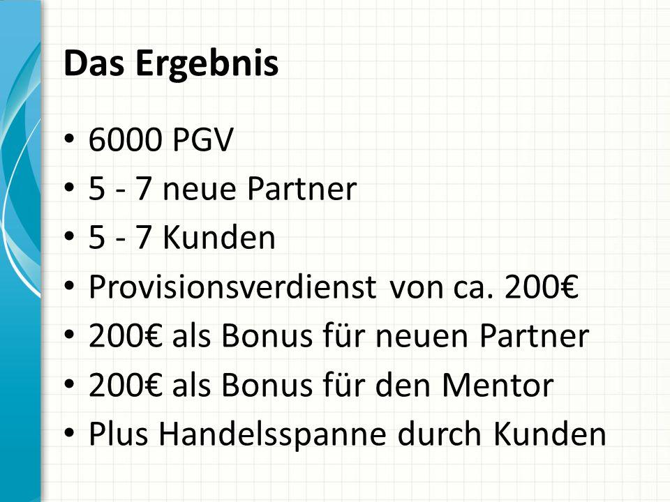 Das Ergebnis 6000 PGV 5 - 7 neue Partner 5 - 7 Kunden