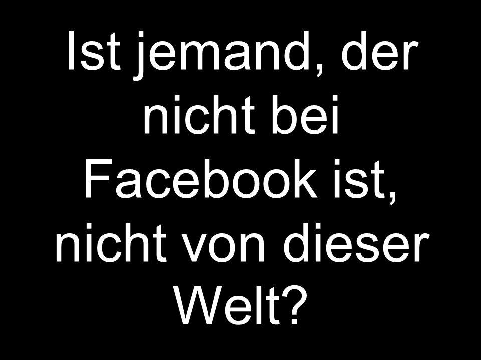 Ist jemand, der nicht bei Facebook ist, nicht von dieser Welt