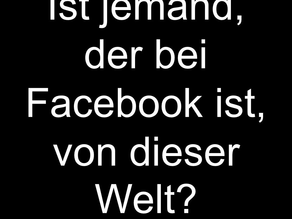 Ist jemand, der bei Facebook ist, von dieser Welt