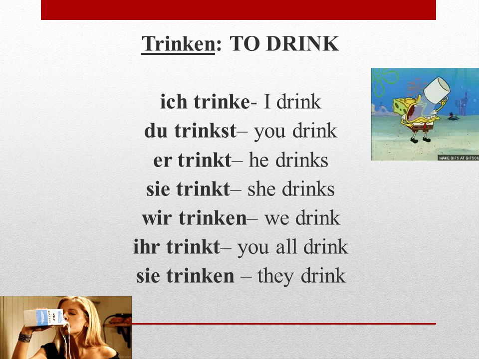 Trinken: TO DRINK ich trinke- I drink du trinkst– you drink er trinkt– he drinks sie trinkt– she drinks wir trinken– we drink ihr trinkt– you all drink sie trinken – they drink