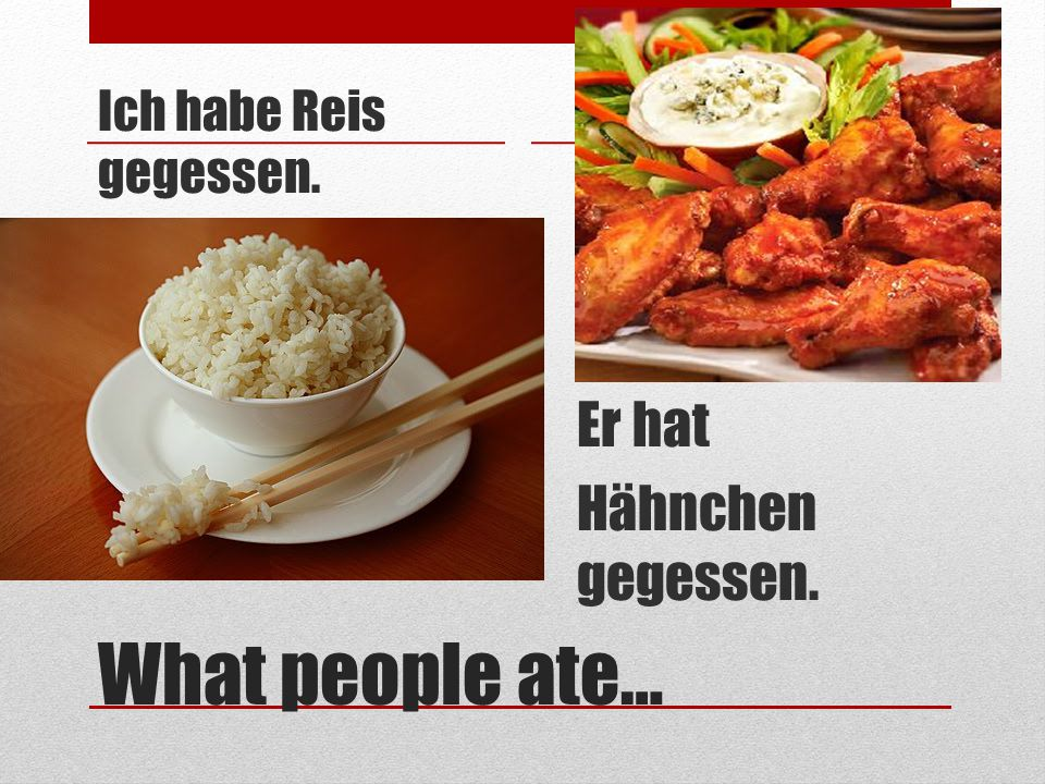 Ich habe Reis gegessen. Er hat Hähnchen gegessen. What people ate…