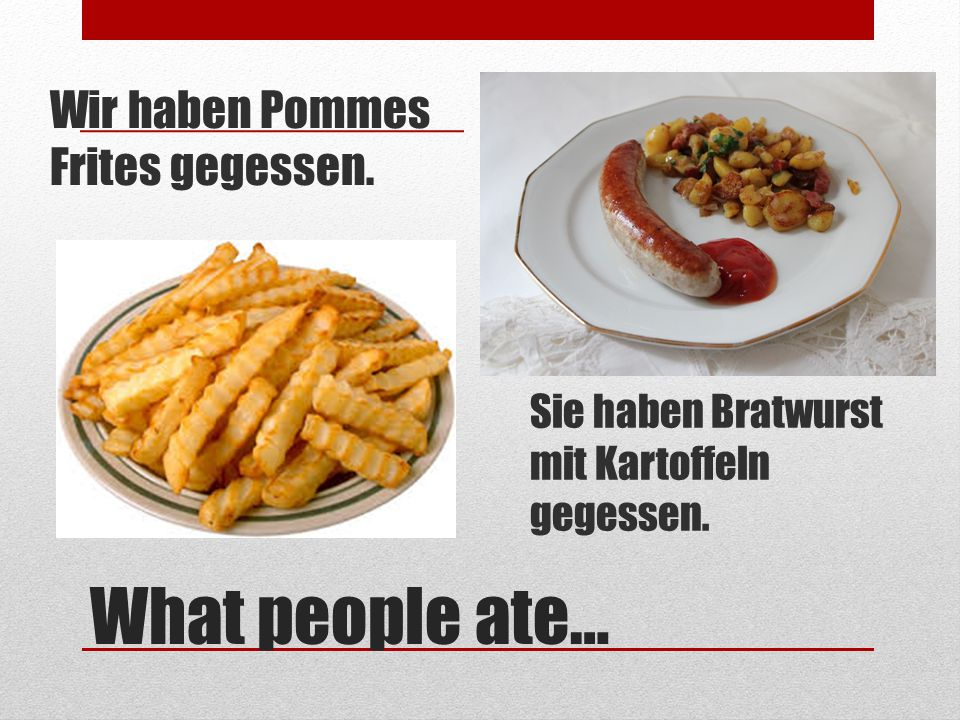 What people ate… Wir haben Pommes Frites gegessen.
