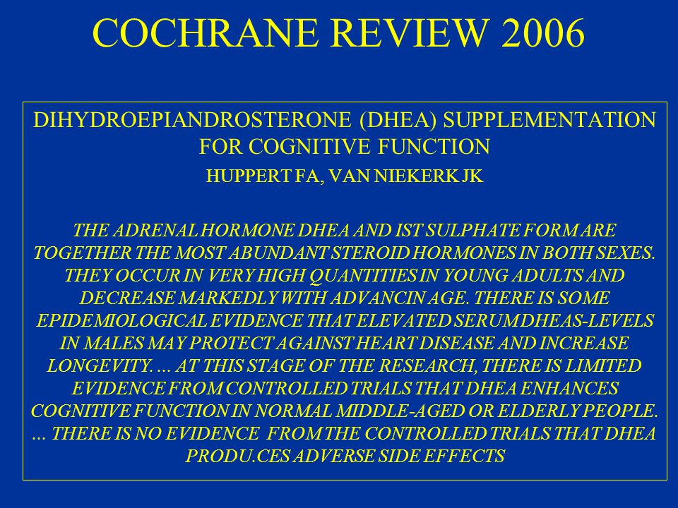 COCHRANE REVIEW 2006 DIHYDROEPIANDROSTERONE (DHEA) SUPPLEMENTATION FOR COGNITIVE FUNCTION. HUPPERT FA, VAN NIEKERK JK.