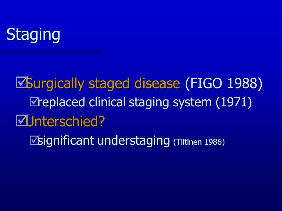 Staging Surgically staged disease (FIGO 1988) Unterschied