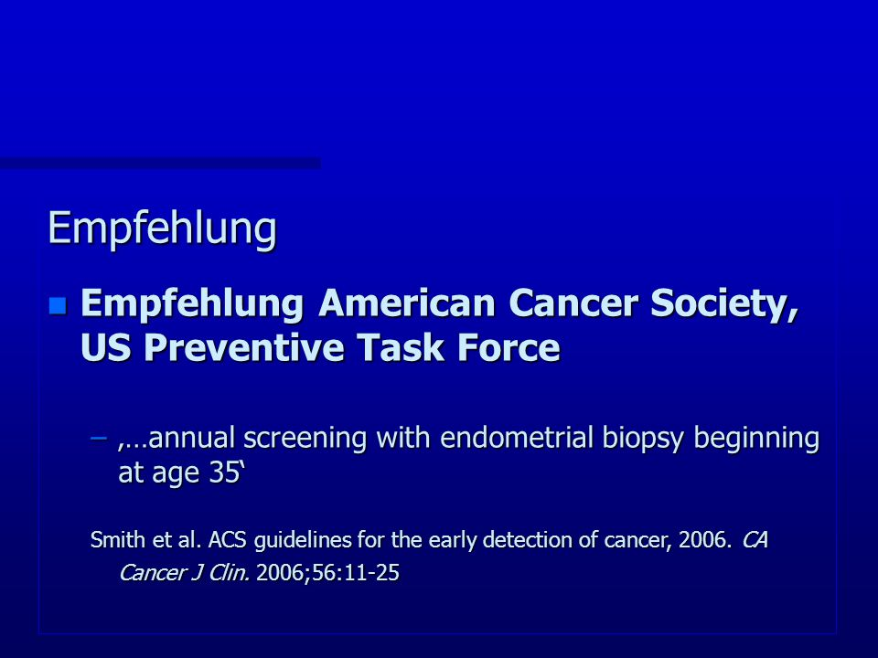 Empfehlung Empfehlung American Cancer Society, US Preventive Task Force. '…annual screening with endometrial biopsy beginning at age 35'