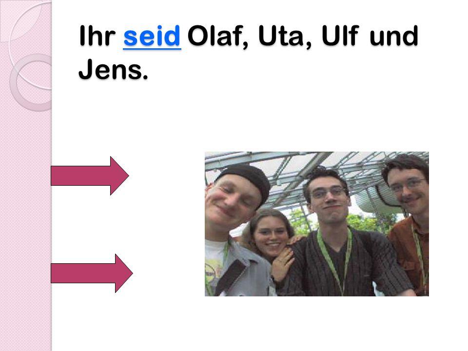 Ihr seid Olaf, Uta, Ulf und Jens.