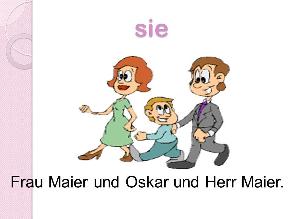 sie Frau Maier und Oskar und Herr Maier.