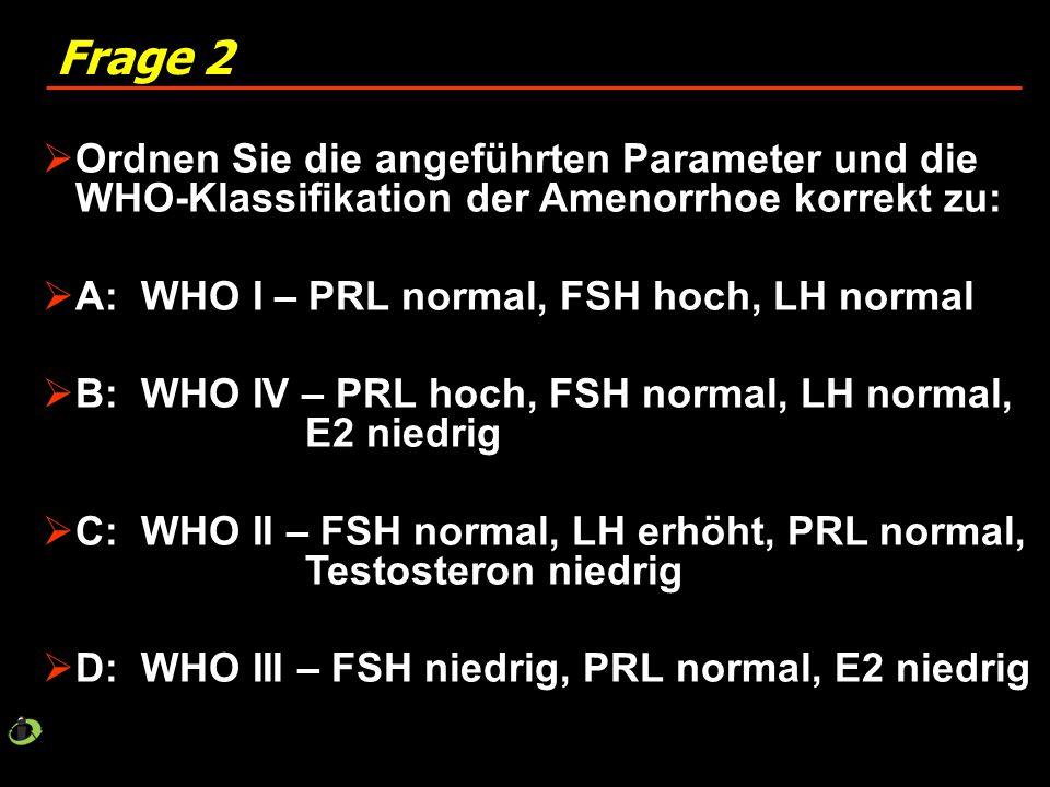 Frage 2 Ordnen Sie die angeführten Parameter und die WHO-Klassifikation der Amenorrhoe korrekt zu: A: WHO I – PRL normal, FSH hoch, LH normal.