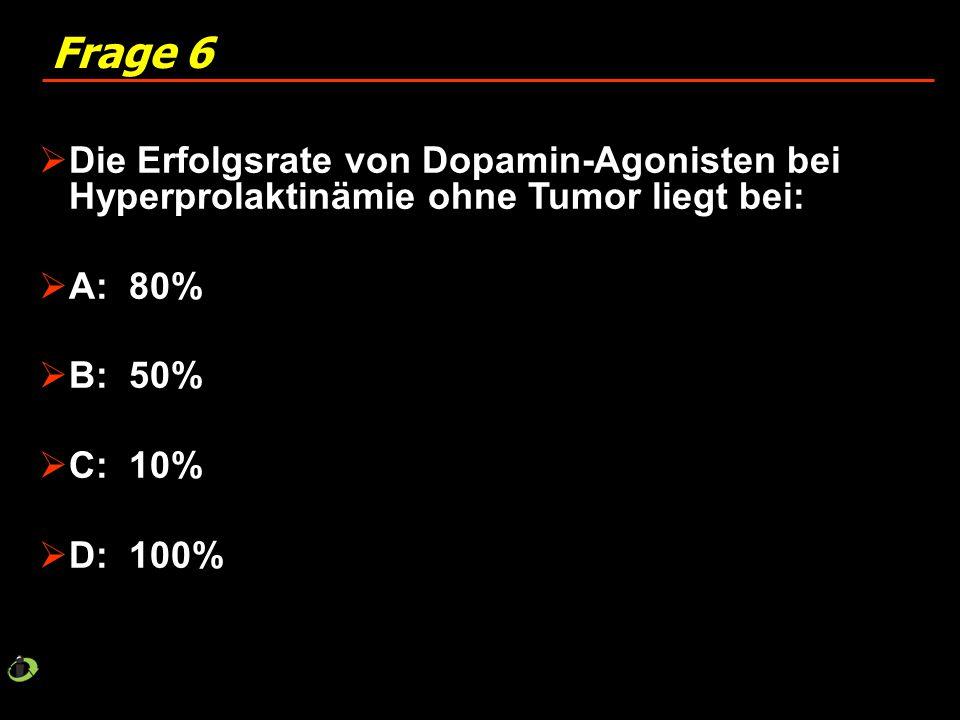 Frage 6 Die Erfolgsrate von Dopamin-Agonisten bei Hyperprolaktinämie ohne Tumor liegt bei: A: 80%