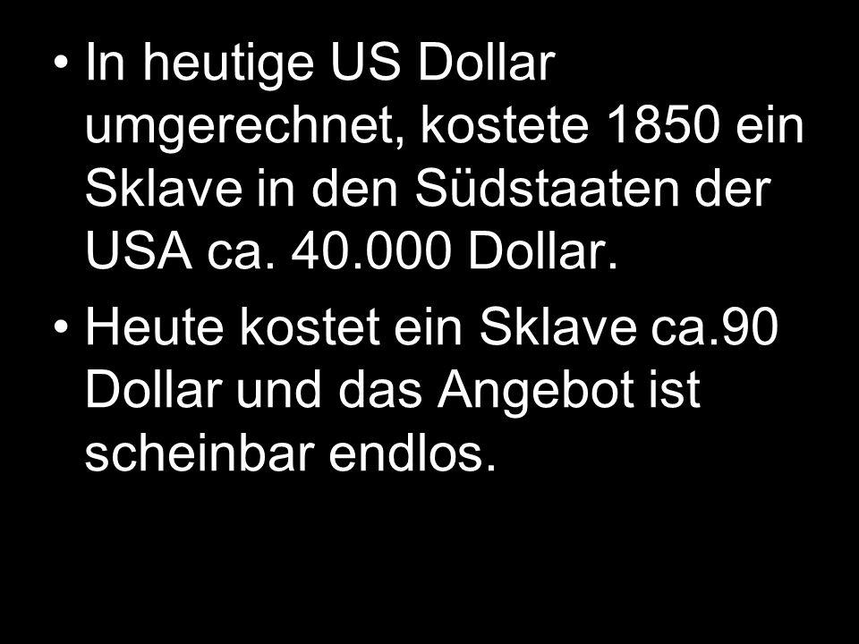 In heutige US Dollar umgerechnet, kostete 1850 ein Sklave in den Südstaaten der USA ca. 40.000 Dollar.