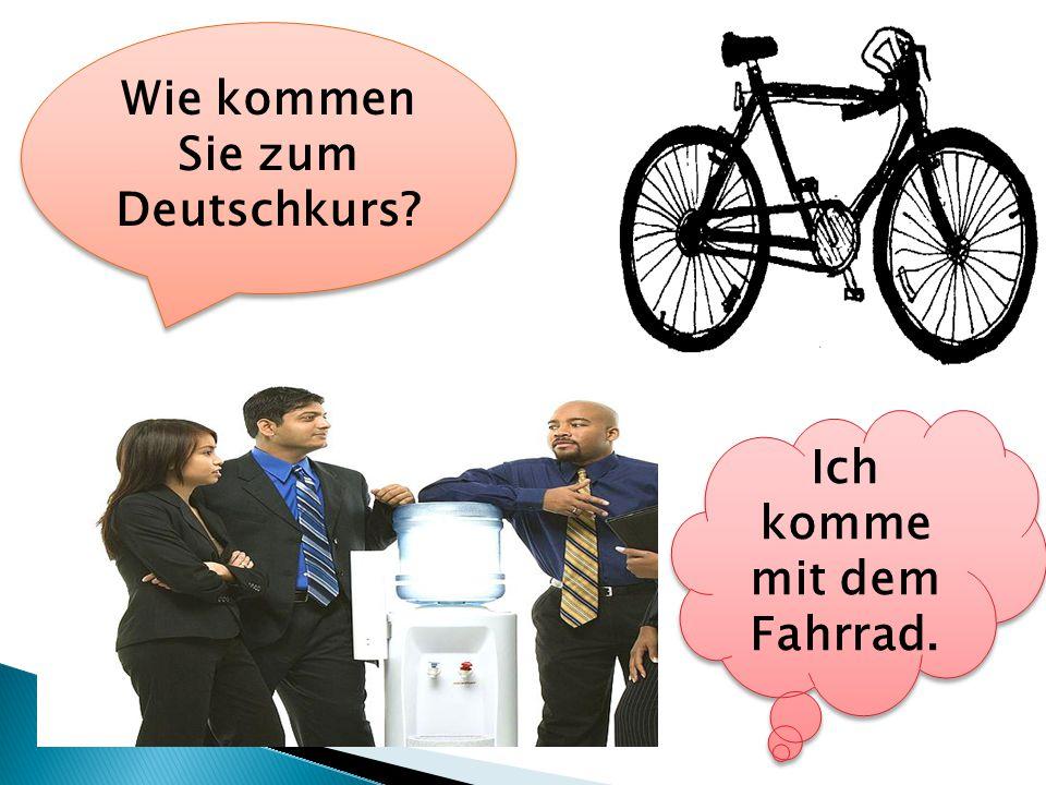 Wie kommen Sie zum Deutschkurs Ich komme mit dem Fahrrad.