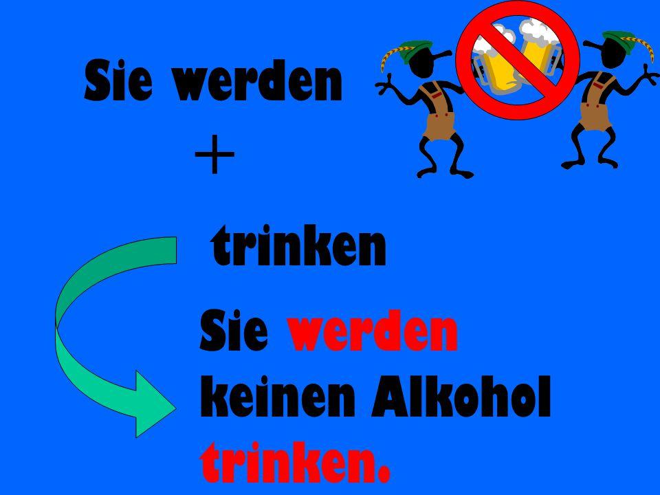 Sie werden + trinken Sie werden keinen Alkohol trinken.