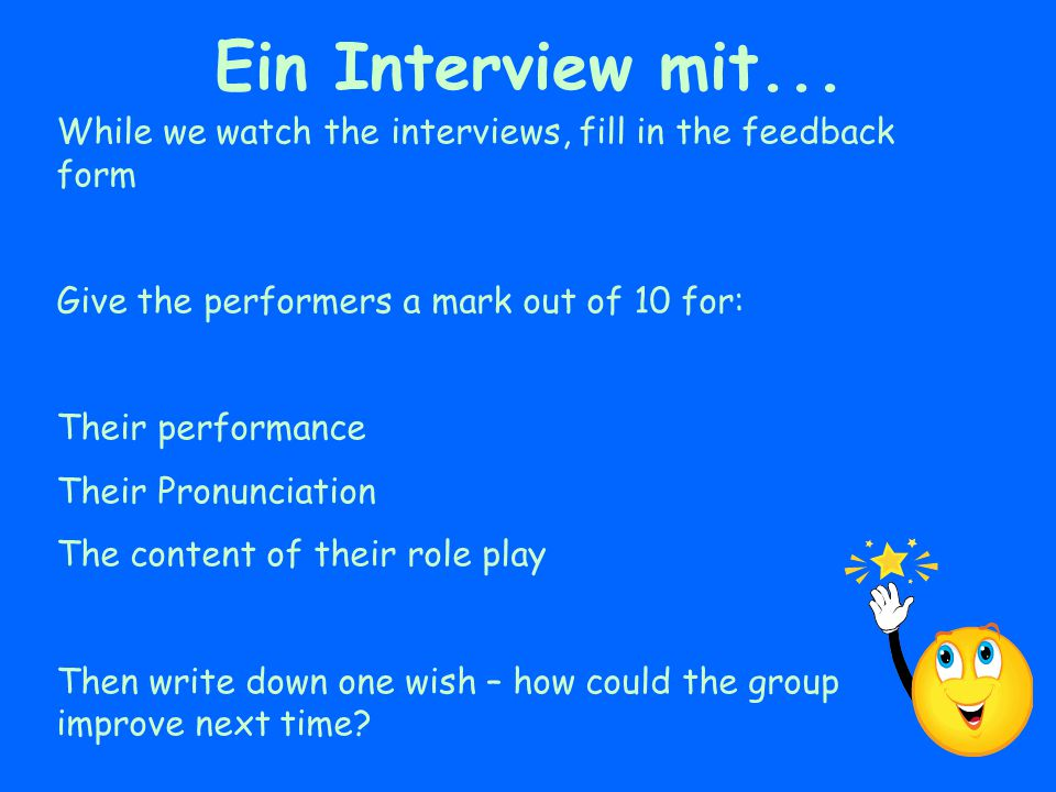 Ein Interview mit... While we watch the interviews, fill in the feedback form. Give the performers a mark out of 10 for: