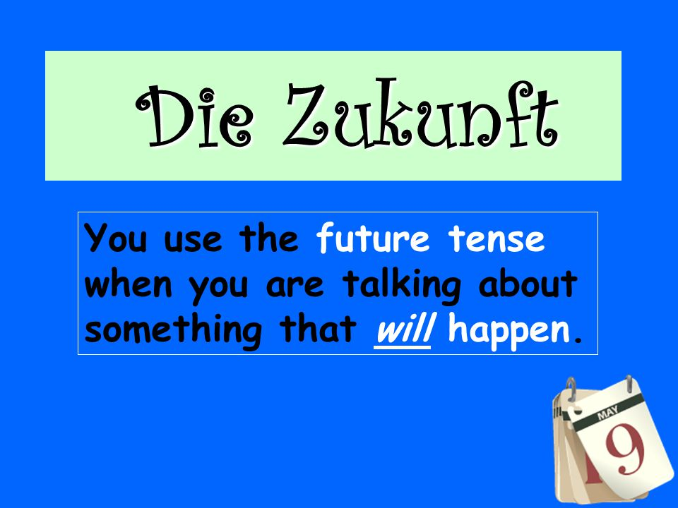 Die Zukunft You use the future tense when you are talking about something that will happen.