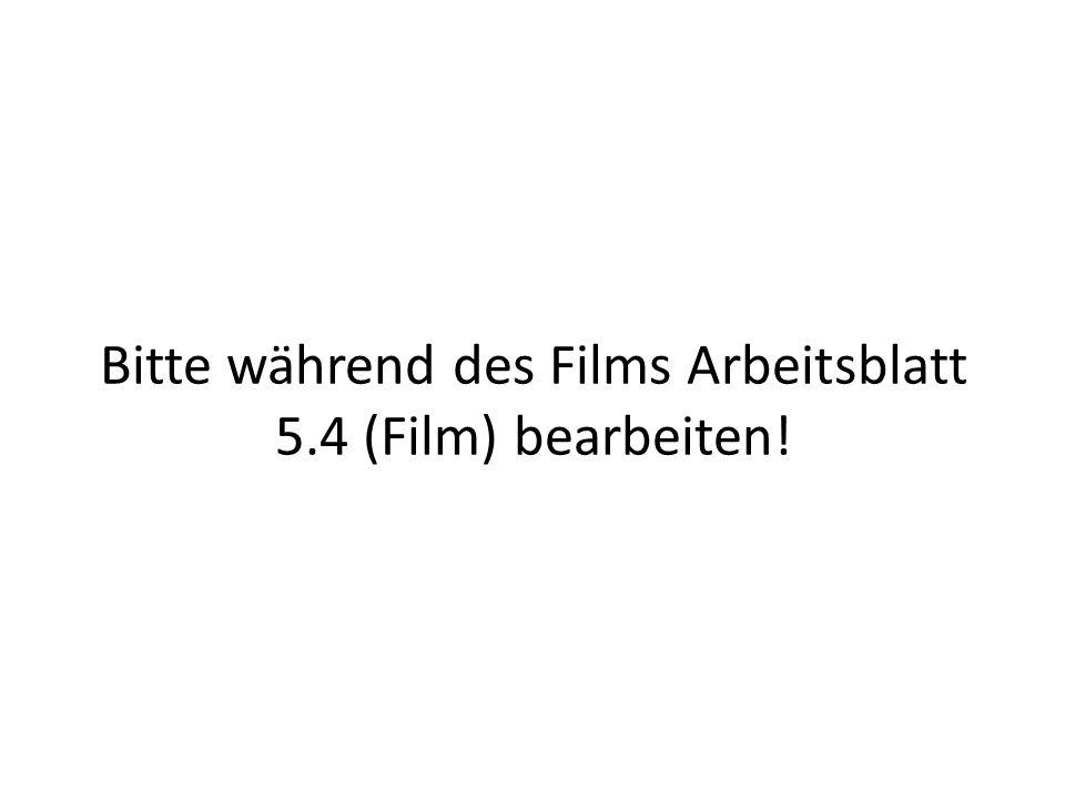 Bitte während des Films Arbeitsblatt 5.4 (Film) bearbeiten!