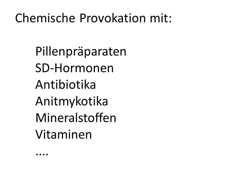 Chemische Provokation mit: Pillenpräparaten SD-Hormonen Antibiotika Anitmykotika Mineralstoffen Vitaminen ....