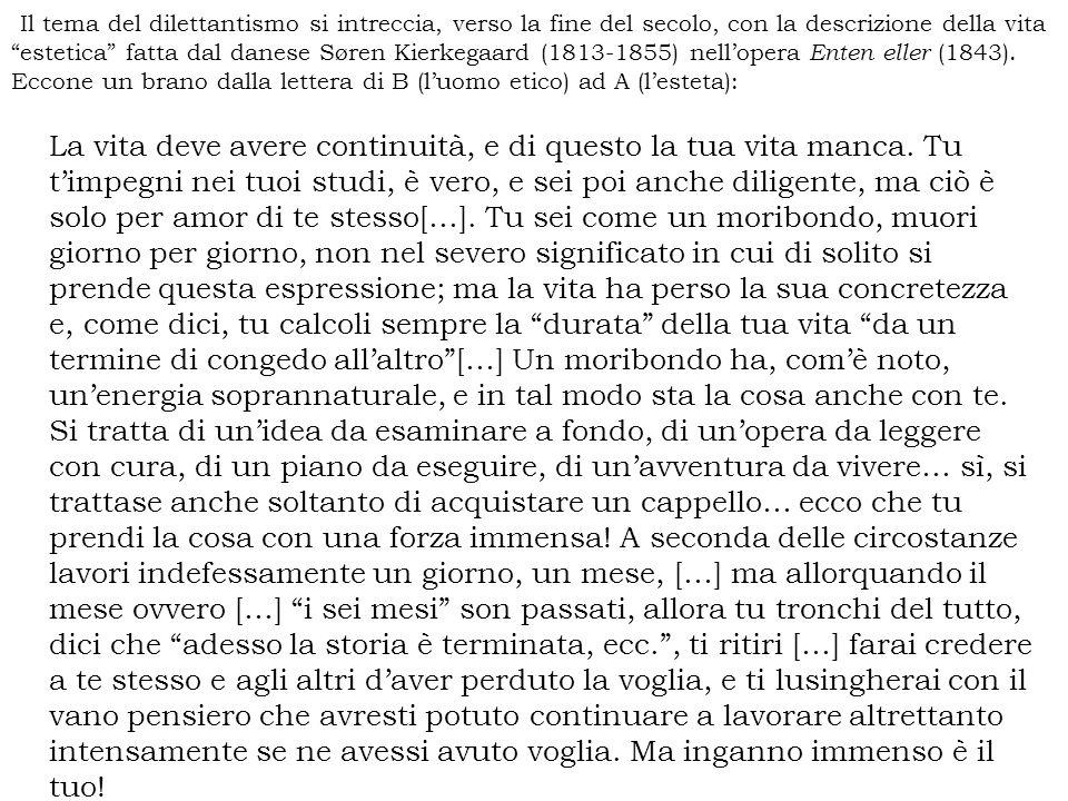Il tema del dilettantismo si intreccia, verso la fine del secolo, con la descrizione della vita estetica fatta dal danese Søren Kierkegaard (1813-1855) nell'opera Enten eller (1843). Eccone un brano dalla lettera di B (l'uomo etico) ad A (l'esteta):