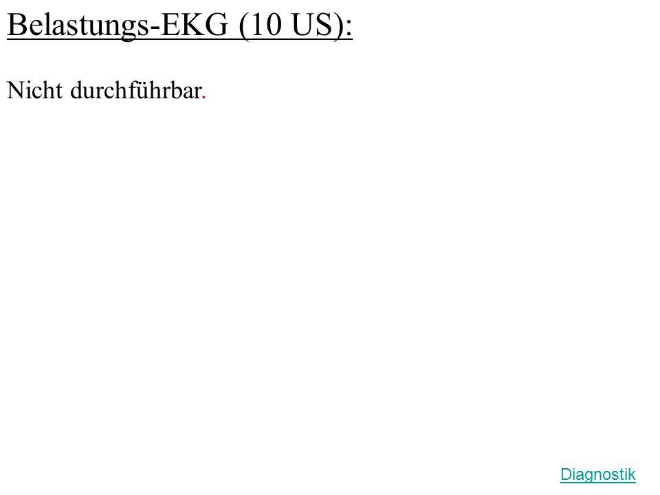 Belastungs-EKG (10 US): Nicht durchführbar. Diagnostik