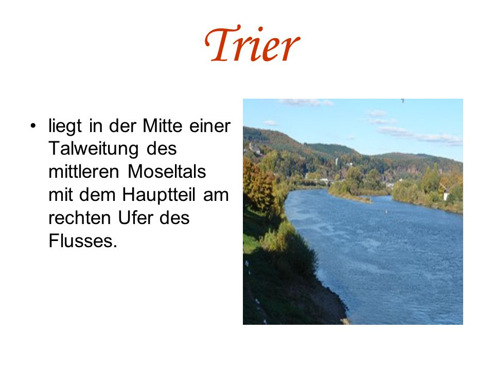 Trier liegt in der Mitte einer Talweitung des mittleren Moseltals mit dem Hauptteil am rechten Ufer des Flusses.