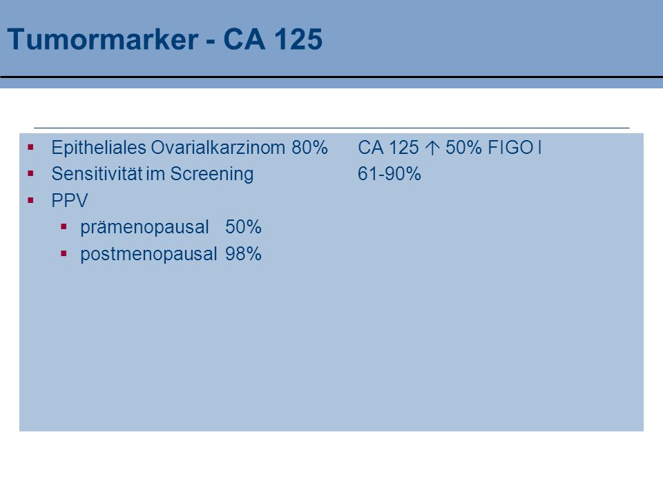 Tumormarker - CA 125 Epitheliales Ovarialkarzinom 80% CA 125  50% FIGO I. Sensitivität im Screening 61-90%