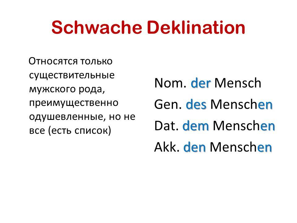 Schwache Deklination Относятся только существительные мужского рода, преимущественно одушевленные, но не все (есть список)