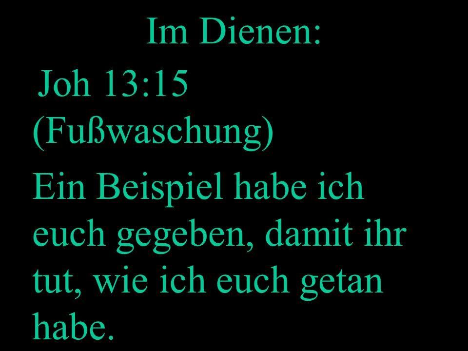 Im Dienen:Joh 13:15 (Fußwaschung) Ein Beispiel habe ich euch gegeben, damit ihr tut, wie ich euch getan habe.