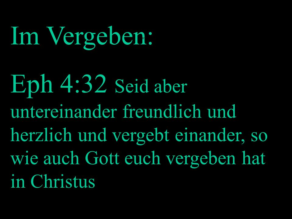Im Vergeben: Eph 4:32 Seid aber untereinander freundlich und herzlich und vergebt einander, so wie auch Gott euch vergeben hat in Christus.