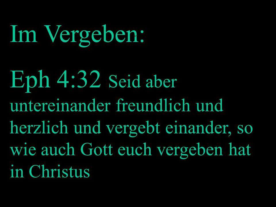Im Vergeben:Eph 4:32 Seid aber untereinander freundlich und herzlich und vergebt einander, so wie auch Gott euch vergeben hat in Christus.