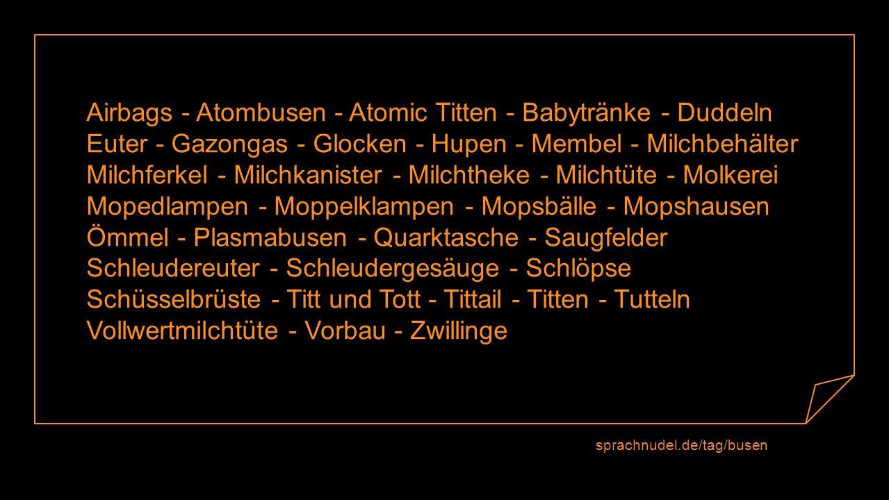 Airbags - Atombusen - Atomic Titten - Babytränke - Duddeln Euter - Gazongas - Glocken - Hupen - Membel - Milchbehälter Milchferkel - Milchkanister - Milchtheke - Milchtüte - Molkerei Mopedlampen - Moppelklampen - Mopsbälle - Mopshausen Ömmel - Plasmabusen - Quarktasche - Saugfelder Schleudereuter - Schleudergesäuge - Schlöpse Schüsselbrüste - Titt und Tott - Tittail - Titten - Tutteln Vollwertmilchtüte - Vorbau - Zwillinge