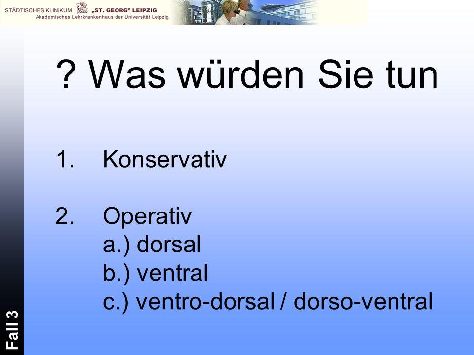 Was würden Sie tun Konservativ 2. Operativ a.) dorsal b.) ventral